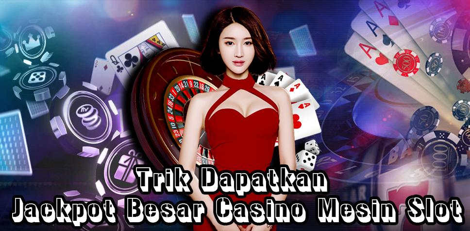 Trik Dapatkan Jackpot Besar Casino Mesin Slot